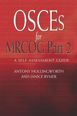 Osces for Mrcog Part 2: A Self-Assessment Guide - Hollingworth, Antony, and Rymer, Janice, Dr.