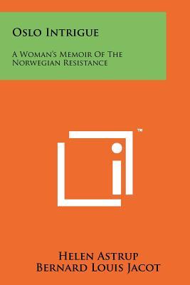 Oslo Intrigue: A Woman's Memoir Of The Norwegian Resistance - Astrup, Helen, and Jacot, Bernard Louis