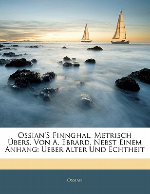 Ossian's Finnghal, Metrisch Bers. Von A. Ebrard. Nebst Einem Anhang: Ueber Alter Und Echtheit - Ossian