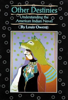 Other Destinies: Understanding the American Indian Novel - Owens, Louis
