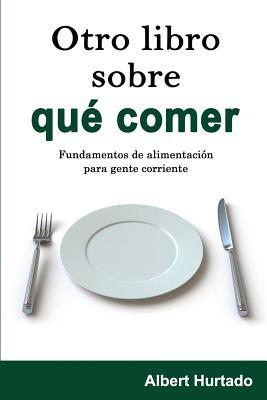 Otro Libro Sobre Que Comer: Fundamentos de Alimentacion Para Gente Corriente - Hurtado, Albert