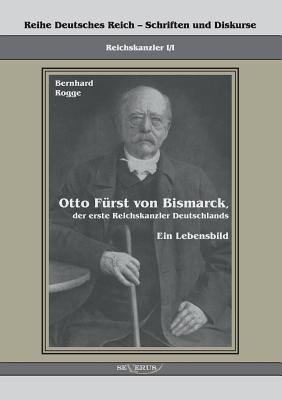 Otto Furst Von Bismarck, Der Erste Reichskanzler Deutschlands. Ein Lebensbild - Rogge, Bernhard