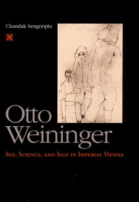 Otto Weininger: Sex, Science, and Self in Imperial Vienna - Sengoopta, Chandak
