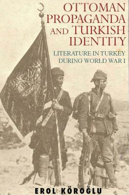 Ottoman Propaganda and Turkish Identity: Literature in Turkey During World War I - Kyroglu, Erol, and Koroglu, Erol, and Karoglu, Erol