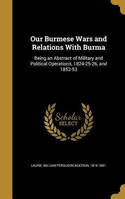 Our Burmese Wars and Relations with Burma: Being an Abstract of Military and Political Operations, 1824-25-26, and 1852-53 - Laurie, William Ferguson Beatson 1819-1 (Creator)