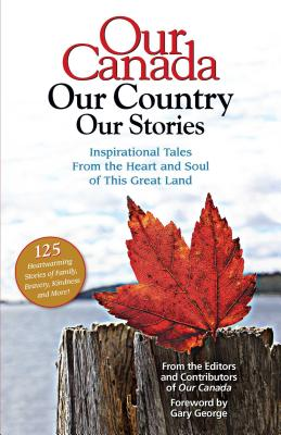Our Canada Our Country Our Stories: Inspirational Tales from the Heart and Soul of This Great Land - Our Canada Magazine a Division of Reader's Digest (Editor), and Gary George (Foreword by)