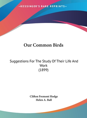 Our Common Birds: Suggestions for the Study of Their Life and Work (1899) - Hodge, Clifton Fremont, and Ball, Helen A (Illustrator)