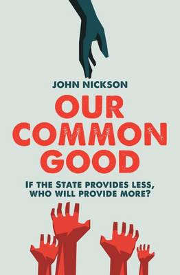 Our Common Good: If the State Provides Less Who Will Provide More? - Nickson, John