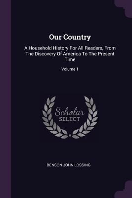 Our Country: A Household History for All Readers, from the Discovery of America to the Present Time; Volume 1 - Lossing, Benson John