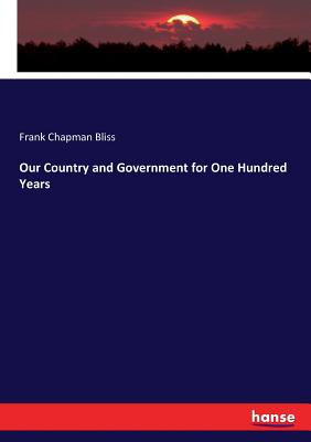 Our Country and Government for One Hundred Years - Bliss, Frank Chapman