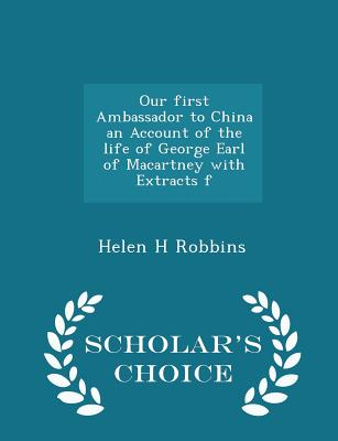 Our First Ambassador to China an Account of the Life of George Earl of Macartney with Extracts F - Scholar's Choice Edition - Robbins, Helen H