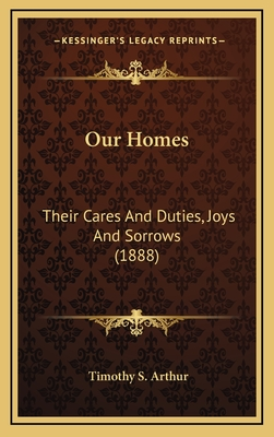 Our Homes: Their Cares and Duties, Joys and Sorrows (1888) - Arthur, T S