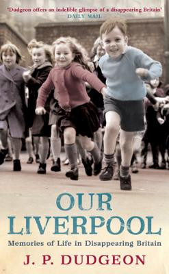 Our Liverpool: Memories of Life in Disappearing Britain - Dudgeon, J. P.