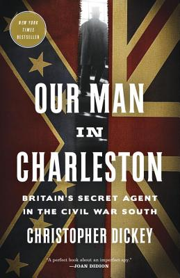 Our Man in Charleston: Britain's Secret Agent in the Civil War South - Dickey, Christopher