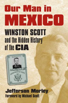 Our Man in Mexico: Winston Scott and the Hidden History of the CIA - Morley, Jefferson