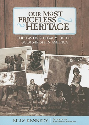 Our Most Priceless Heritage: The Lasting Legacy of the Scots-Irish in America - Kennedy, Billy