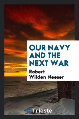 Our Navy and the Next War - Neeser, Robert Wilden