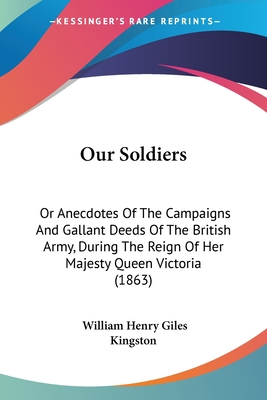 Our Soldiers: Or Anecdotes of the Campaigns and Gallant Deeds of the British Army, During the Reign of Her Majesty Queen Victoria (1863) - Kingston, William Henry Giles