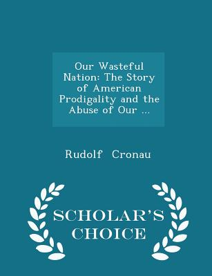 Our Wasteful Nation: The Story of American Prodigality and the Abuse of Our ... - Scholar's Choice Edition - Cronau, Rudolf