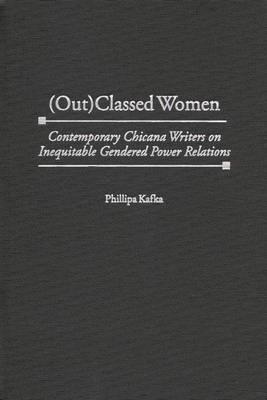 (out)Classed Women: Contemporary Chicana Writers on Inequitable Gendered Power Relations - Kafka, Phillipa