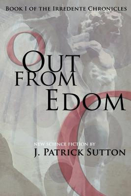 Out from Edom: Book I of the Irredente Chronicles - Sutton, J Patrick