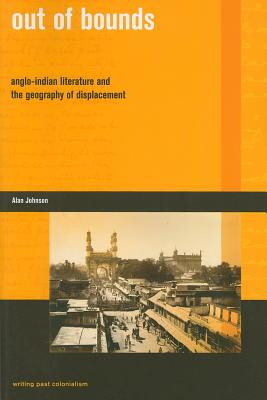 Out of Bounds: Anglo-Indian Literature and the Geography of Displacement - Johnson, Alan G.