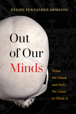 Out of Our Minds: What We Think and How We Came to Think It - Fernández-Armesto, Felipe