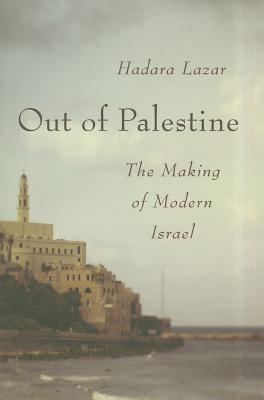 Out of Palestine: The Making of Modern Israel - Lazar, Hadara