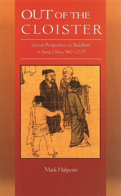 Out of the Cloister: Literati Perspectives on Buddhism in Sung China, 960-1279 - Halperin, Mark