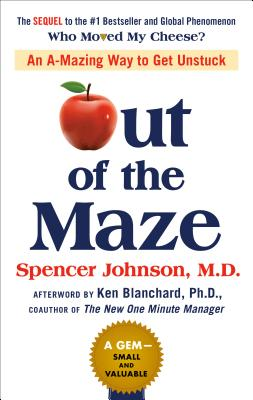 Out of the Maze: An A-Mazing Way to Get Unstuck - Johnson, Spencer, and Blanchard, Ken (Foreword by), and Mann, John David (Contributions by)