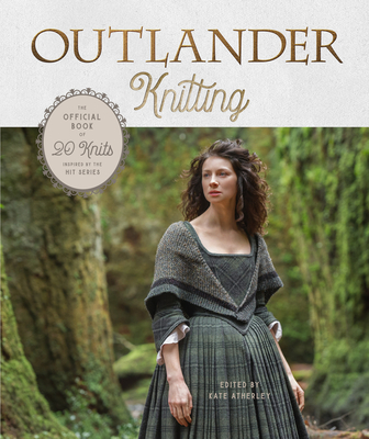 Outlander Knitting: The Official Book of 20 Knits Inspired by the Hit Series - Atherley, Kate (Editor)