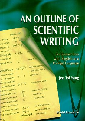 Outline of Scientific Writing, An: For Researchers with English as a Foreign Language - Yant, J T, and Yang, Jen Tsi