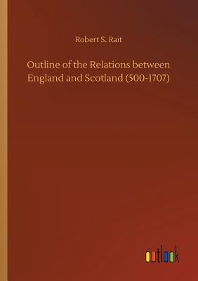 Outline of the Relations Between England and Scotland (500-1707) - Rait, Robert S