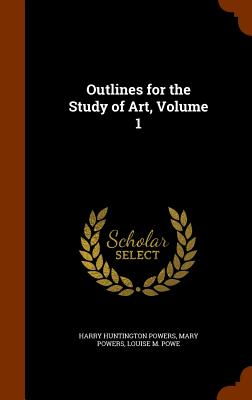 Outlines for the Study of Art, Volume 1 - Powers, Harry Huntington, and Powers, Mary, and Powe, Louise M