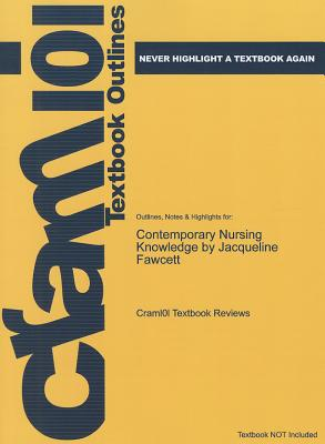Outlines & Highlights for Contemporary Nursing Knowledge: Analysis and Evaluation of Nursing Models and Theories by Jacqueline Fawcett - Cram101 Textbook Reviews
