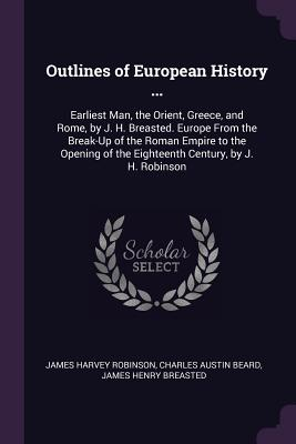 Outlines of European History ...: Earliest Man, the Orient, Greece, and Rome, by J. H. Breasted. Europe from the Break-Up of the Roman Empire to the Opening of the Eighteenth Century, by J. H. Robinson - Robinson, James Harvey, and Beard, Charles Austin, and Breasted, James Henry