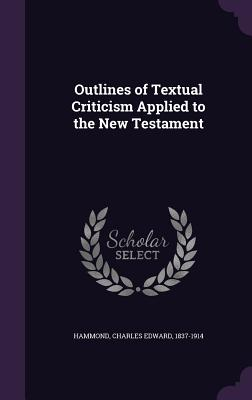 Outlines of Textual Criticism Applied to the New Testament - Hammond, Charles Edward 1837-1914 (Creator)