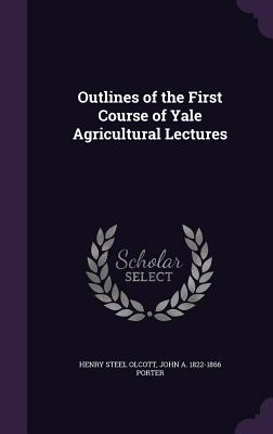 Outlines of the First Course of Yale Agricultural Lectures - Olcott, Henry Steel, and Porter, John a 1822-1866