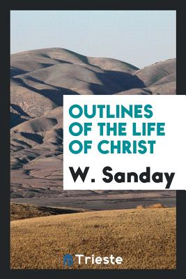 Outlines of the Life of Christ - Sanday, W