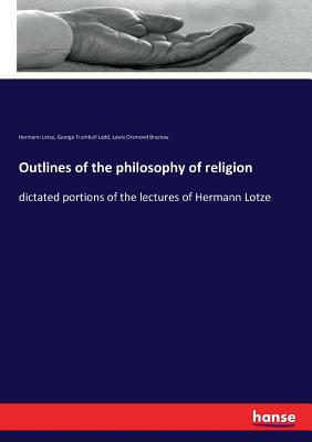 Outlines of the philosophy of religion: dictated portions of the lectures of Hermann Lotze - Lotze, Hermann, and Ladd, George Trumbull, and Brastow, Lewis Orsmond