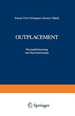 Outplacement: Personalfreisetzung Und Karrierestrategie - Fritz, Wolfgang (Editor), and Schulz, Dieter (Editor), and Schuppert, Dana (Editor)