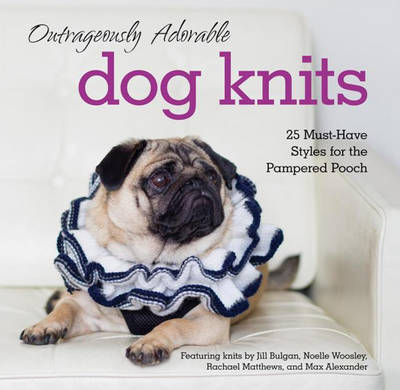 Outrageously Adorable Dog Knits: 25 Must-Have Styles for the Pampered Pooch - Doyle, Caitlin (Text by), and Bulgan, Jill (Contributions by), and Woosley, Noelle (Contributions by)