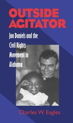 Outside Agitator: Jon Daniels and the Civil Rights Movement in Alabama - Eagles, Charles