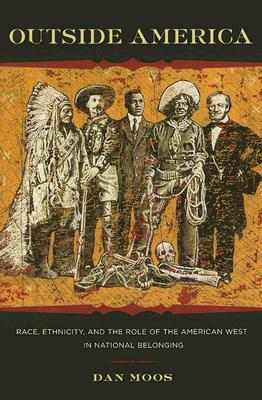 Outside America: Race, Ethnicity, and the Role of the American West in National Belonging - Moos, Dan