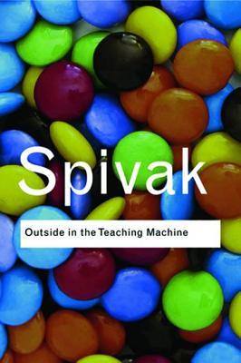 Outside in the Teaching Machine - Spivak, Gayatri Chakravorty