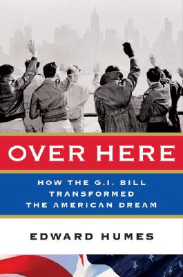 Over Here: How the G.I. Bill Transformed the American Dream - Humes, Edward