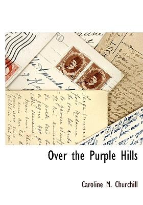 Over the Purple Hills - Churchill, Caroline M