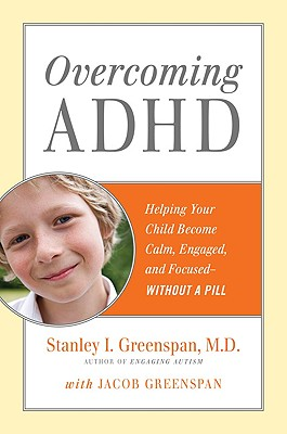 Overcoming ADHD: Helping Your Child Become Calm, Engaged, and Focused--Without a Pill - Greenspan, Stanley I, M.D., and Greenspan, Jacob