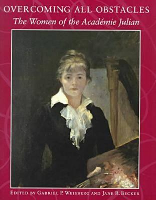 Overcoming All Obstacles: The Women of the Acadimie Julian - Weisberg, Gabriel P, Professor, and Becker, Jane R, and Dahesh Museum