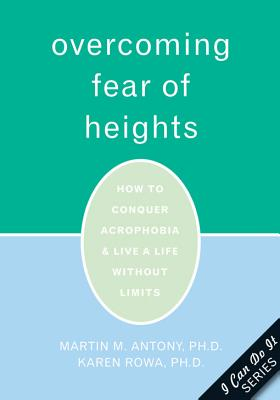 Overcoming Fear of Heights: How to Conquer Acrophobia and Live a Life Without Limits - Antony, Martin M, PH.D., and Rowa, Karen A